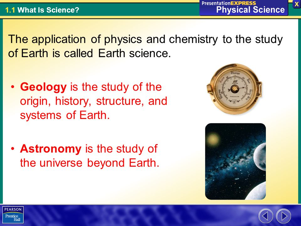 The application of physics and chemistry to the study of Earth is called Earth science.