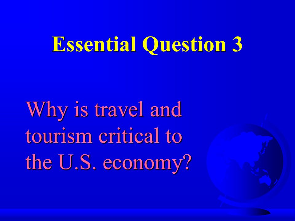 Essential Question 3 Why is travel and tourism critical to the U.S. economy