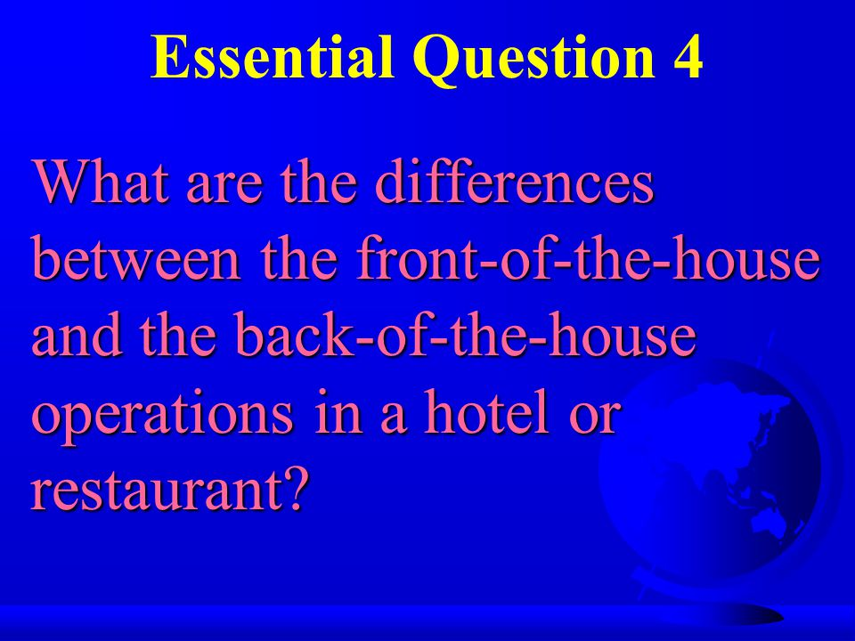 Essential Question 4 What are the differences between the front-of-the-house and the back-of-the-house operations in a hotel or restaurant