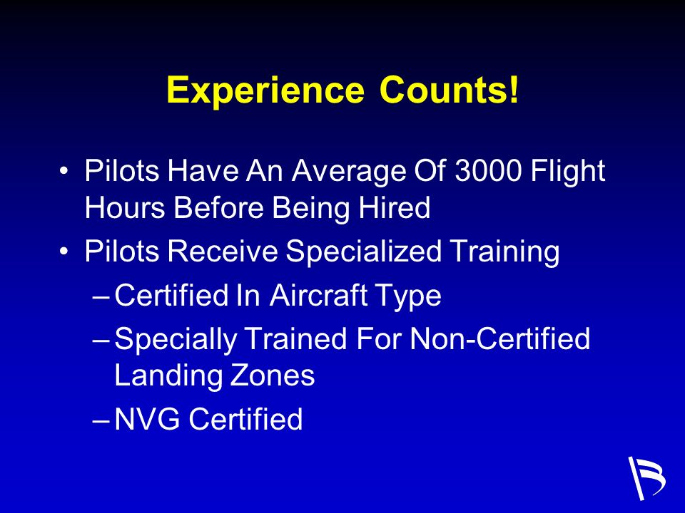 Experience Counts! Pilots Have An Average Of 3000 Flight Hours Before Being Hired. Pilots Receive Specialized Training.