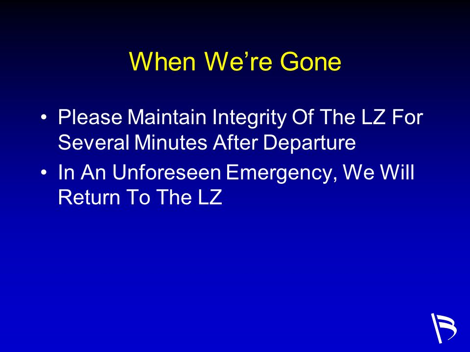 When We're Gone Please Maintain Integrity Of The LZ For Several Minutes After Departure. In An Unforeseen Emergency, We Will Return To The LZ.