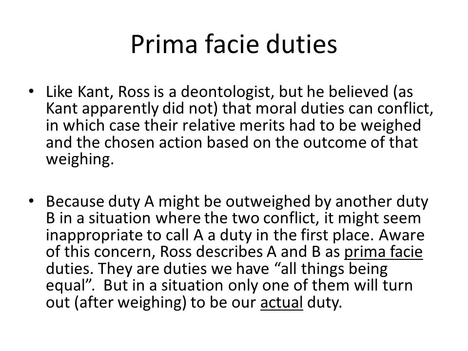 prima facie duties and ross s theory To further demonstrate the theory it will be applied to a morally controversial case in order to understand the concept of prima facie duties one must understand each of the seven duties.
