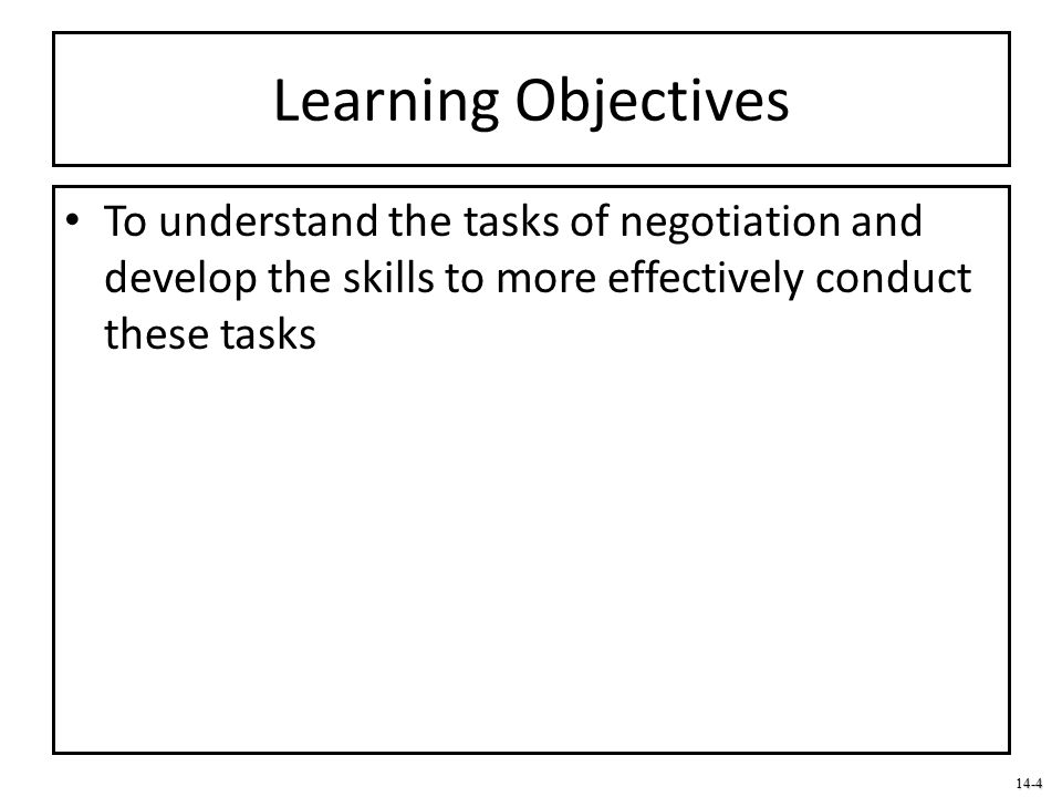 Learning Objectives To understand the tasks of negotiation and develop the skills to more effectively conduct these tasks.
