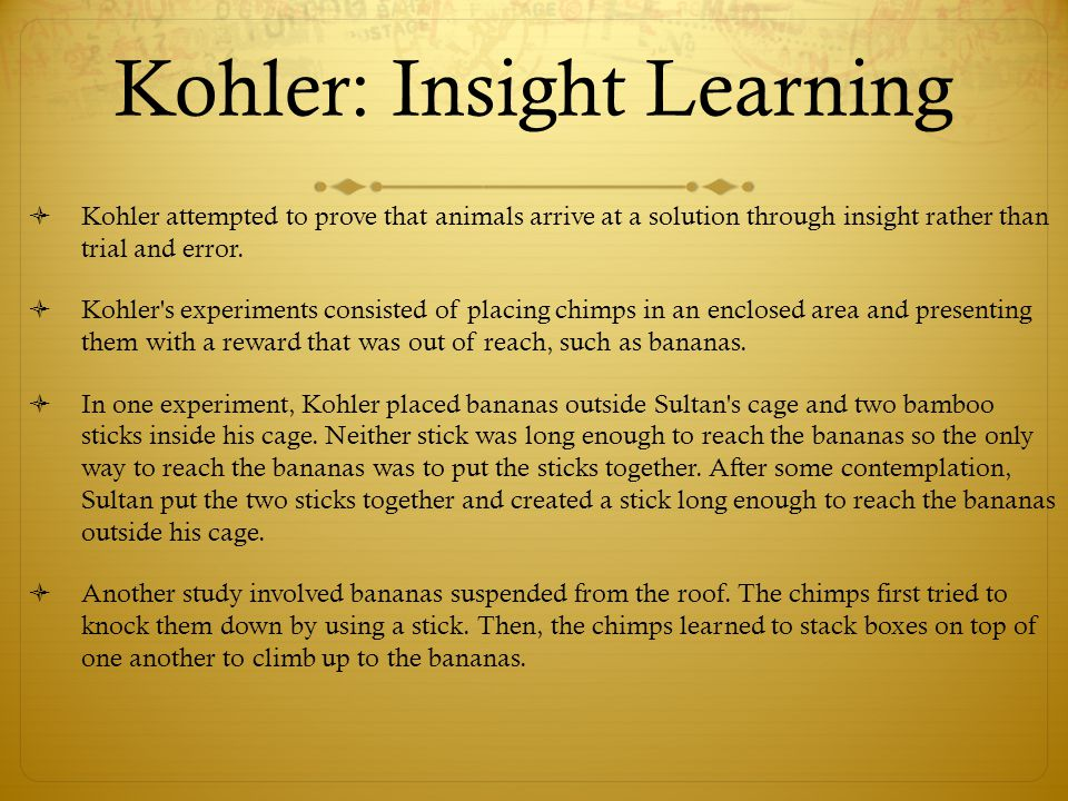 wolfgang kohler s experiment and insight learning Journal of experimental psychology: learning, memory, and cognition, 30(1), 3- 13  of many insight problems is determined by multiple factors, so the removal  of 1  in m henle, (ed), the selected papers of wolfgang köhler (pp 142-167.