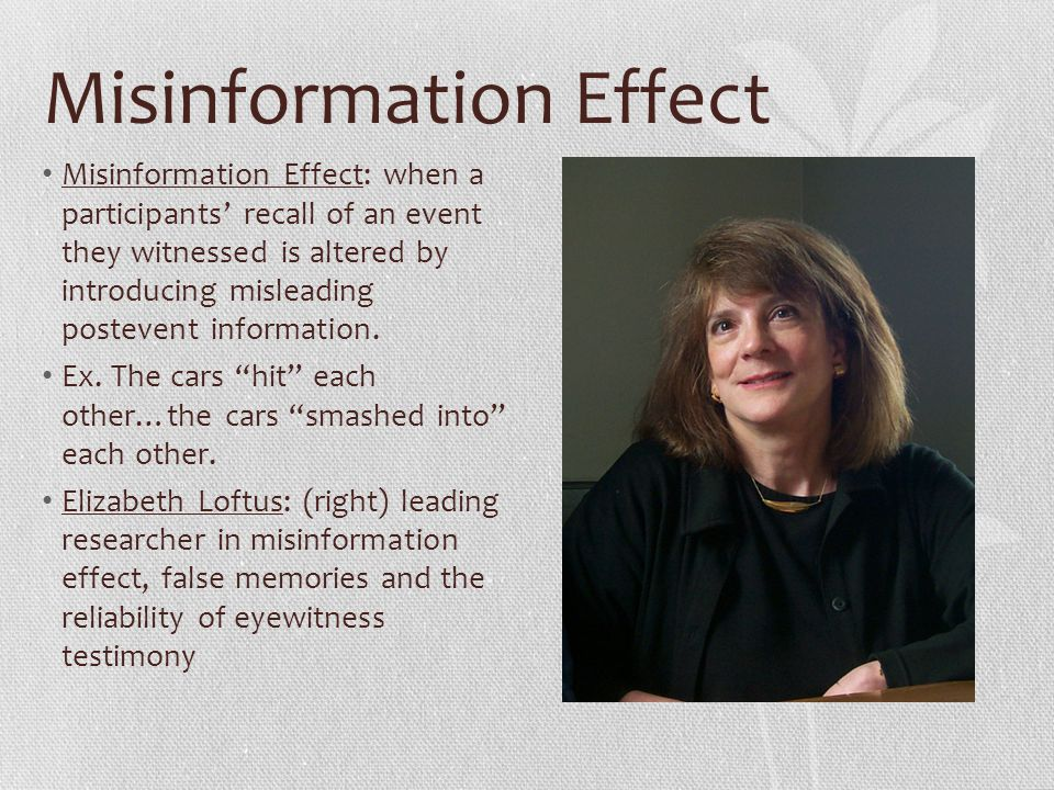 misinformation effect While other studies have shown similar results with the misinformation effect, this was the first study to demonstrate that false memory-inducing techniques can alter recently experienced events as well as remote experiences from years back.