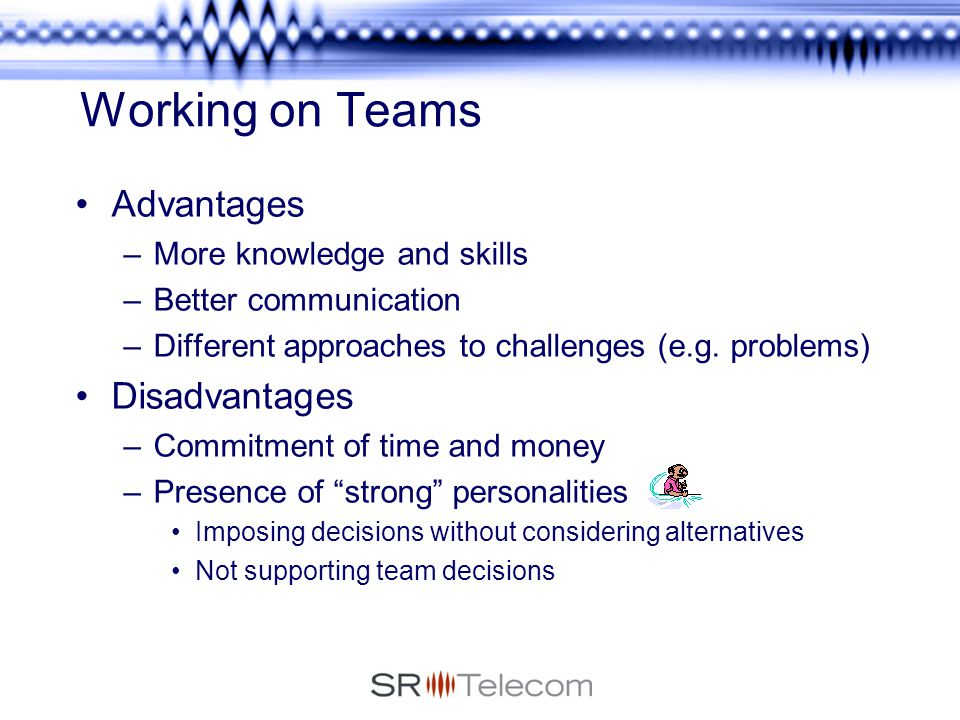 """advantages and disadvantages of working in teams Disadvantages of working in a team for every advantage of working in a team, there is the flip side just as """"two heads are better than one,"""" we've all heard, """"too many chefs spoil the soup."""
