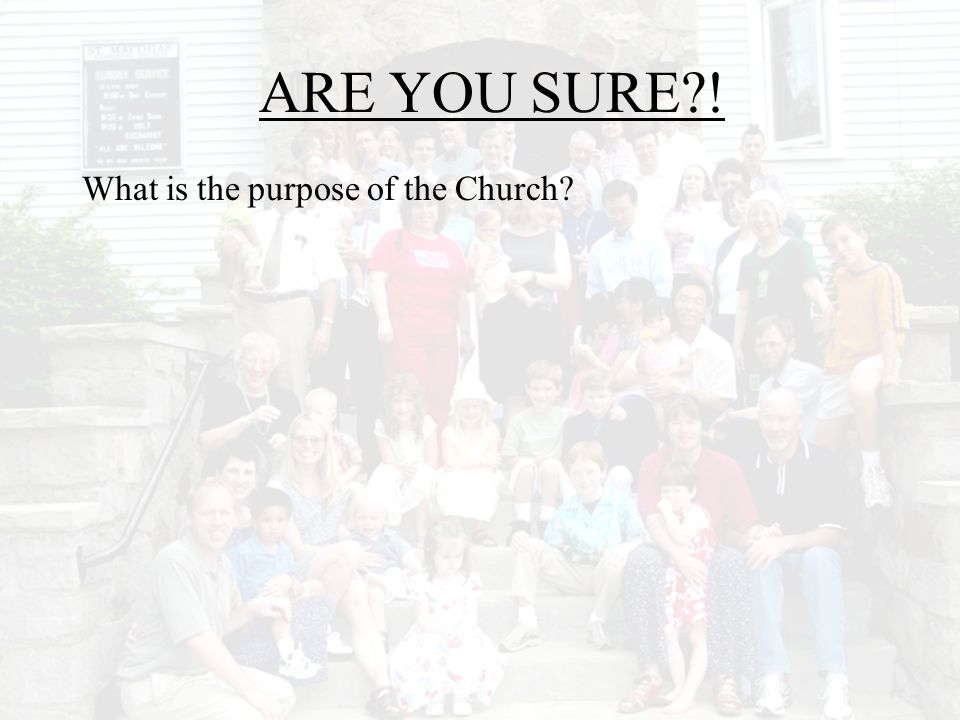 ARE YOU SURE ! What is the purpose of the Church