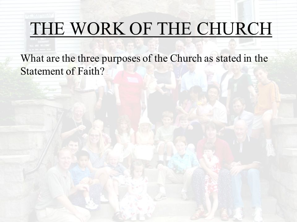 THE WORK OF THE CHURCH What are the three purposes of the Church as stated in the Statement of Faith
