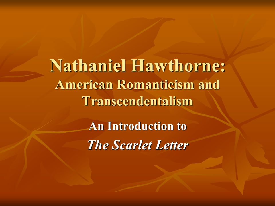an analysis of romanticism in the scarlet letter by nathaniel hawthorne Nathaniel hawthorne critical essays as in the case of arthur dimmesdale and roger chillingworth at the conclusion of the scarlet letter hawthorne has no qualms about stopping his two authors of dark romanticism, both nathaniel hawthorne and edgar allan poe explore in their writings the.