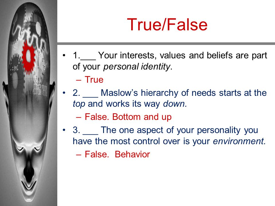 True/False 1.___ Your interests, values and beliefs are part of your personal identity. True.