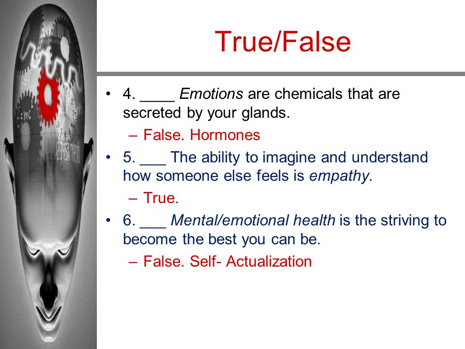 True/False 4. ____ Emotions are chemicals that are secreted by your glands. False. Hormones.