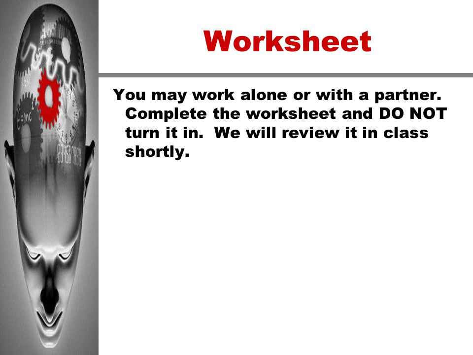 Worksheet You may work alone or with a partner. Complete the worksheet and DO NOT turn it in.