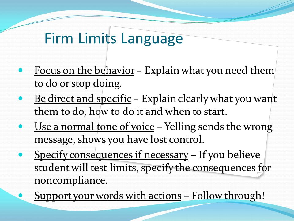 Firm Limits Language Focus on the behavior – Explain what you need them to do or stop doing.