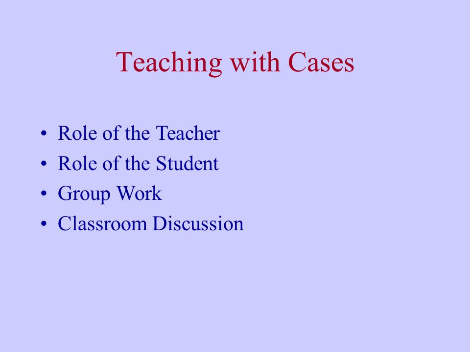 Teaching with Cases Role of the Teacher Role of the Student Group Work