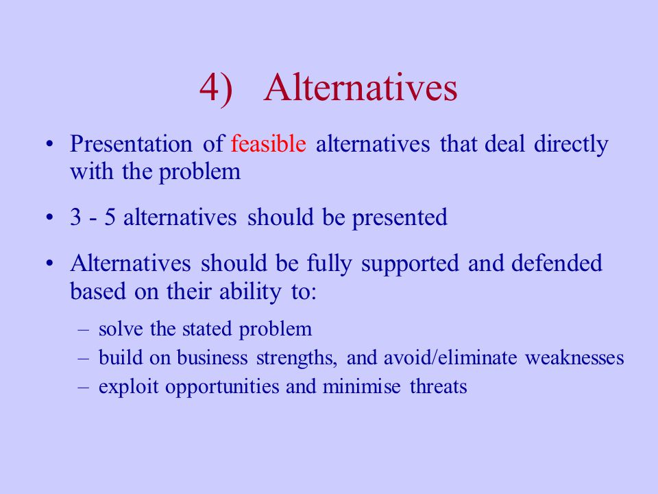 4) Alternatives Presentation of feasible alternatives that deal directly with the problem alternatives should be presented.