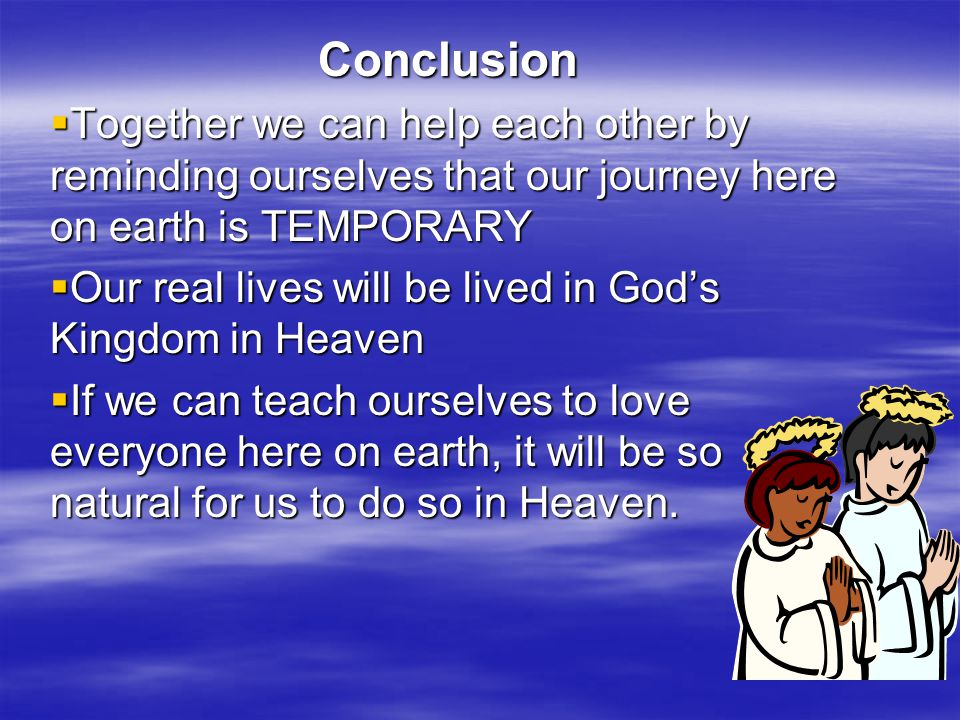 Conclusion Together we can help each other by reminding ourselves that our journey here on earth is TEMPORARY.