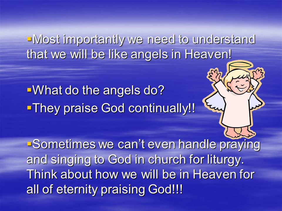 Most importantly we need to understand that we will be like angels in Heaven!