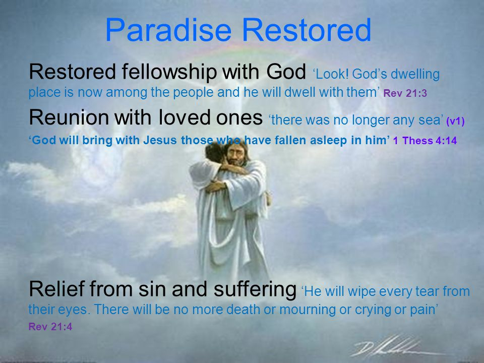 Paradise Restored Restored fellowship with God 'Look! God's dwelling place is now among the people and he will dwell with them' Rev 21:3.