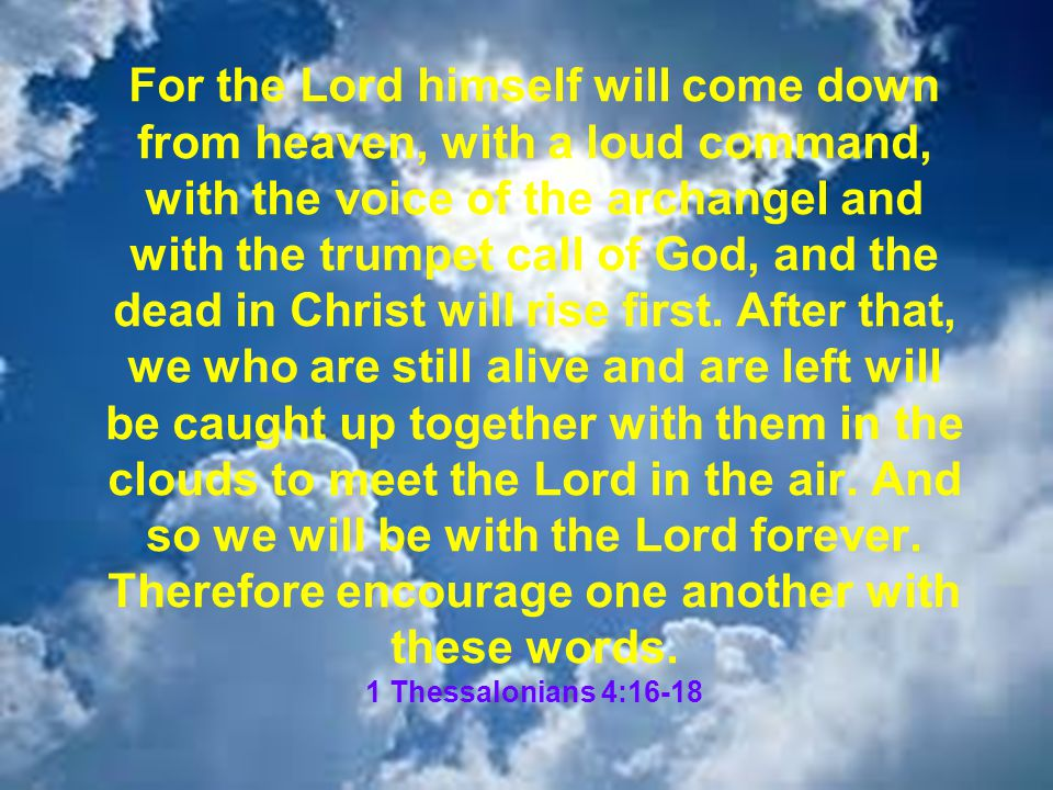 For the Lord himself will come down from heaven, with a loud command, with the voice of the archangel and with the trumpet call of God, and the dead in Christ will rise first.