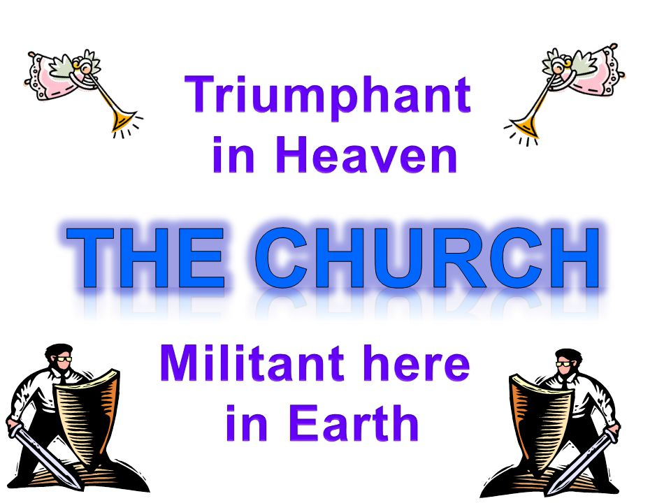 Triumphant in Heaven The Church Militant here in Earth