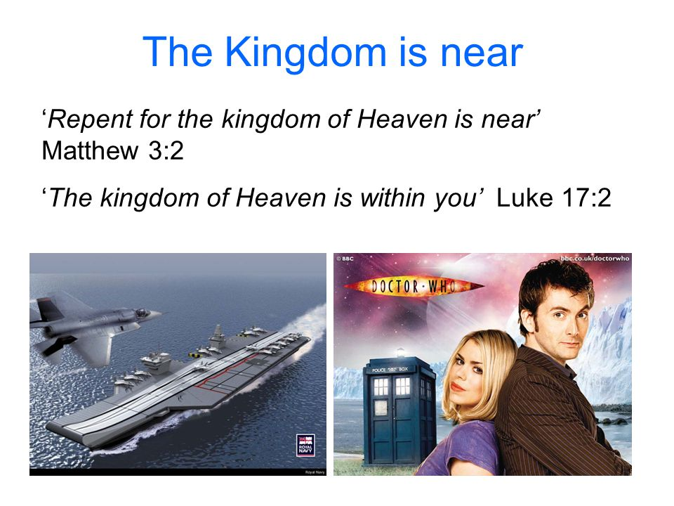 The Kingdom is near 'Repent for the kingdom of Heaven is near' Matthew 3:2 'The kingdom of Heaven is within you' Luke 17:2