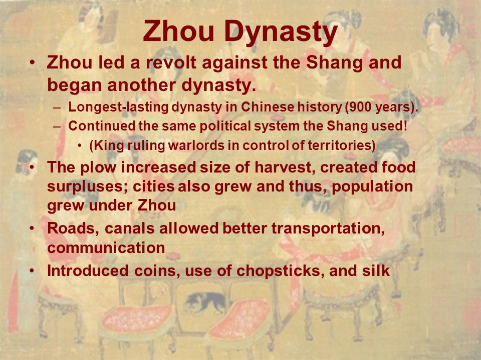 Zhou Dynasty Zhou led a revolt against the Shang and began another dynasty. Longest-lasting dynasty in Chinese history (900 years).