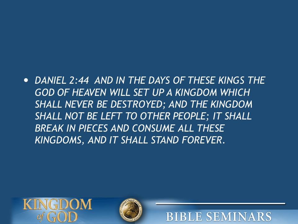 DANIEL 2:44 AND IN THE DAYS OF THESE KINGS THE GOD OF HEAVEN WILL SET UP A KINGDOM WHICH SHALL NEVER BE DESTROYED; AND THE KINGDOM SHALL NOT BE LEFT TO OTHER PEOPLE; IT SHALL BREAK IN PIECES AND CONSUME ALL THESE KINGDOMS, AND IT SHALL STAND FOREVER.