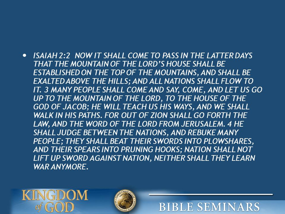 ISAIAH 2:2 NOW IT SHALL COME TO PASS IN THE LATTER DAYS THAT THE MOUNTAIN OF THE LORD'S HOUSE SHALL BE ESTABLISHED ON THE TOP OF THE MOUNTAINS, AND SHALL BE EXALTED ABOVE THE HILLS; AND ALL NATIONS SHALL FLOW TO IT.