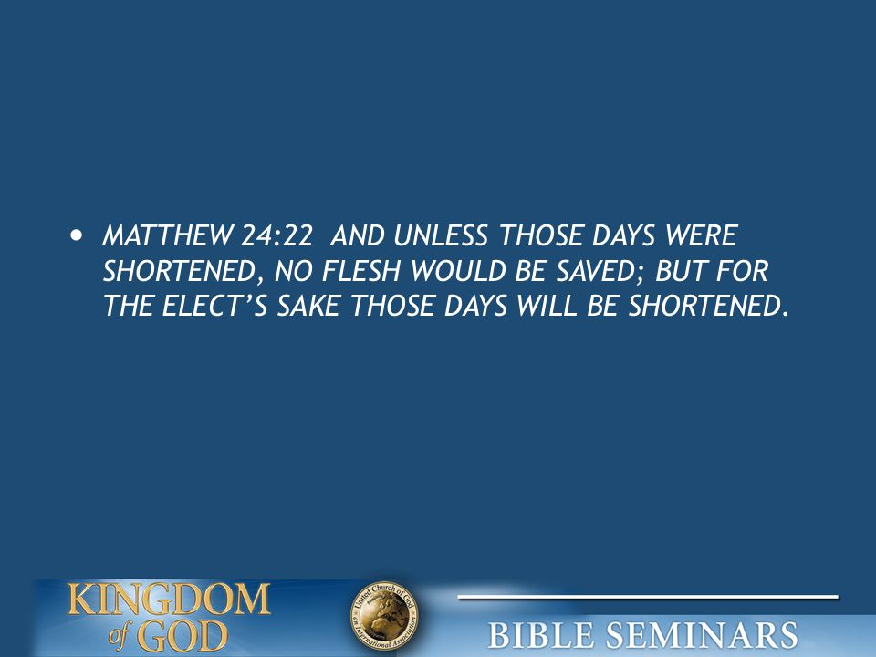 MATTHEW 24:22 AND UNLESS THOSE DAYS WERE SHORTENED, NO FLESH WOULD BE SAVED; BUT FOR THE ELECT'S SAKE THOSE DAYS WILL BE SHORTENED.