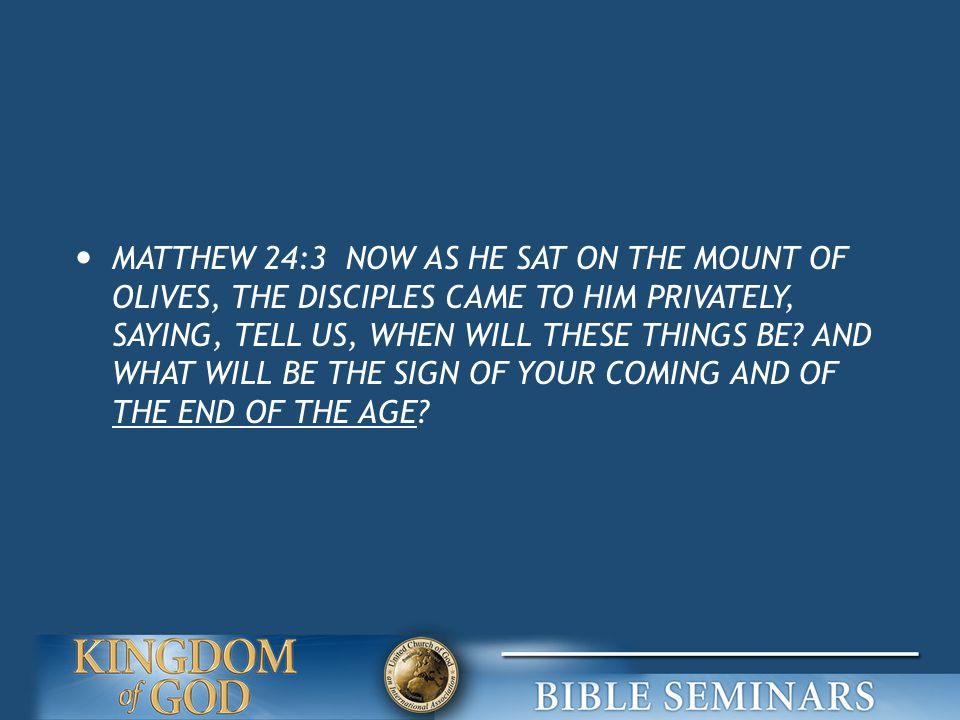 MATTHEW 24:3 NOW AS HE SAT ON THE MOUNT OF OLIVES, THE DISCIPLES CAME TO HIM PRIVATELY, SAYING, TELL US, WHEN WILL THESE THINGS BE.