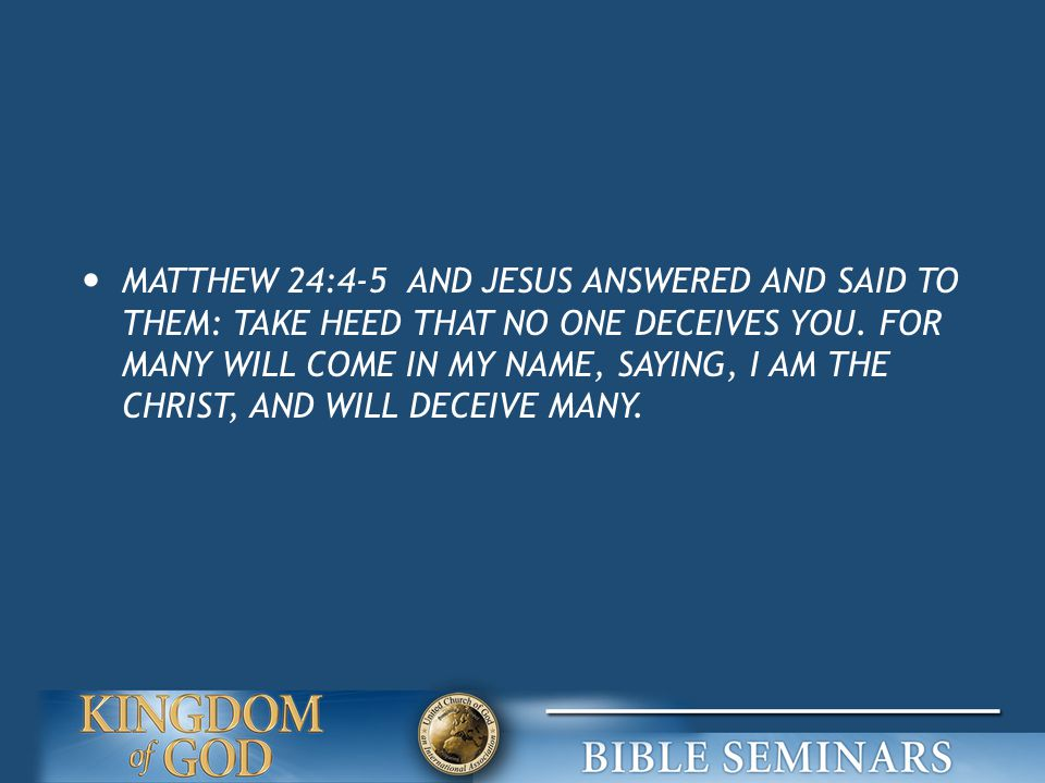 MATTHEW 24:4-5 AND JESUS ANSWERED AND SAID TO THEM: TAKE HEED THAT NO ONE DECEIVES YOU.