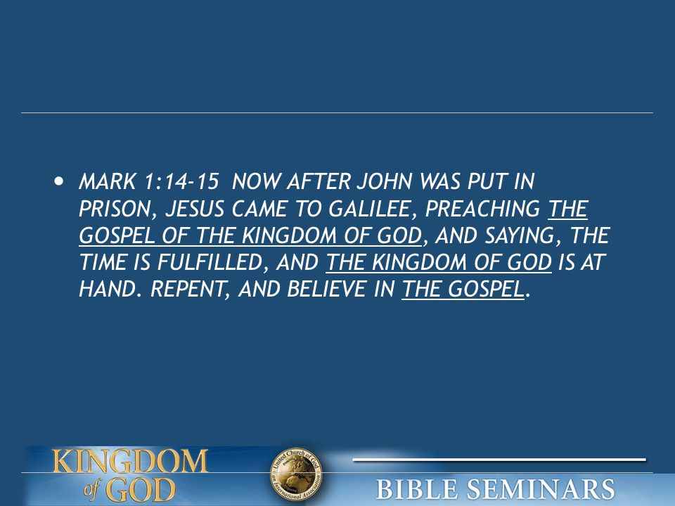 MARK 1:14-15 NOW AFTER JOHN WAS PUT IN PRISON, JESUS CAME TO GALILEE, PREACHING THE GOSPEL OF THE KINGDOM OF GOD, AND SAYING, THE TIME IS FULFILLED, AND THE KINGDOM OF GOD IS AT HAND.