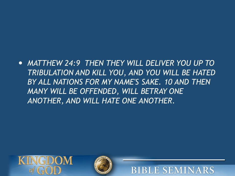 MATTHEW 24:9 THEN THEY WILL DELIVER YOU UP TO TRIBULATION AND KILL YOU, AND YOU WILL BE HATED BY ALL NATIONS FOR MY NAME S SAKE.