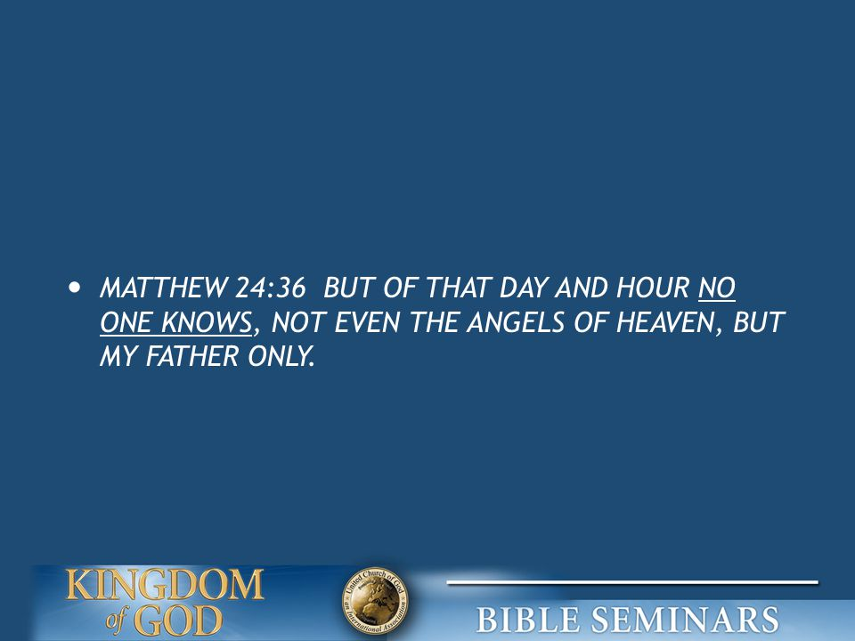 MATTHEW 24:36 BUT OF THAT DAY AND HOUR NO ONE KNOWS, NOT EVEN THE ANGELS OF HEAVEN, BUT MY FATHER ONLY.