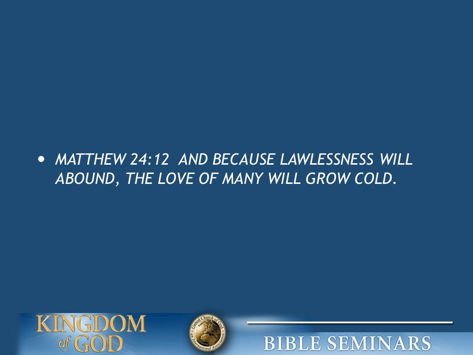 MATTHEW 24:12 AND BECAUSE LAWLESSNESS WILL ABOUND, THE LOVE OF MANY WILL GROW COLD.