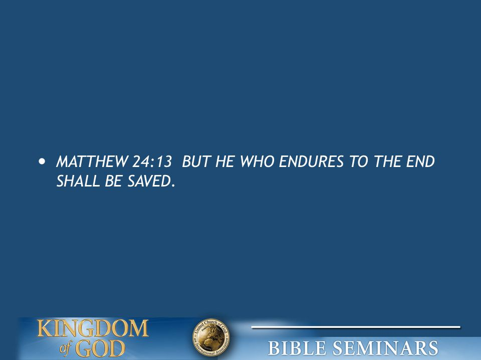 MATTHEW 24:13 BUT HE WHO ENDURES TO THE END SHALL BE SAVED.
