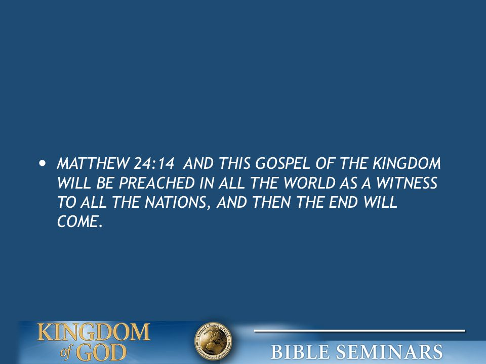 MATTHEW 24:14 AND THIS GOSPEL OF THE KINGDOM WILL BE PREACHED IN ALL THE WORLD AS A WITNESS TO ALL THE NATIONS, AND THEN THE END WILL COME.