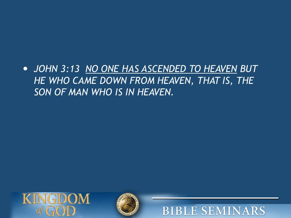 JOHN 3:13 NO ONE HAS ASCENDED TO HEAVEN BUT HE WHO CAME DOWN FROM HEAVEN, THAT IS, THE SON OF MAN WHO IS IN HEAVEN.