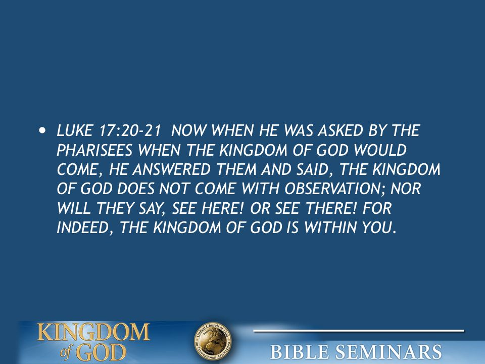 LUKE 17:20-21 NOW WHEN HE WAS ASKED BY THE PHARISEES WHEN THE KINGDOM OF GOD WOULD COME, HE ANSWERED THEM AND SAID, THE KINGDOM OF GOD DOES NOT COME WITH OBSERVATION; NOR WILL THEY SAY, SEE HERE.