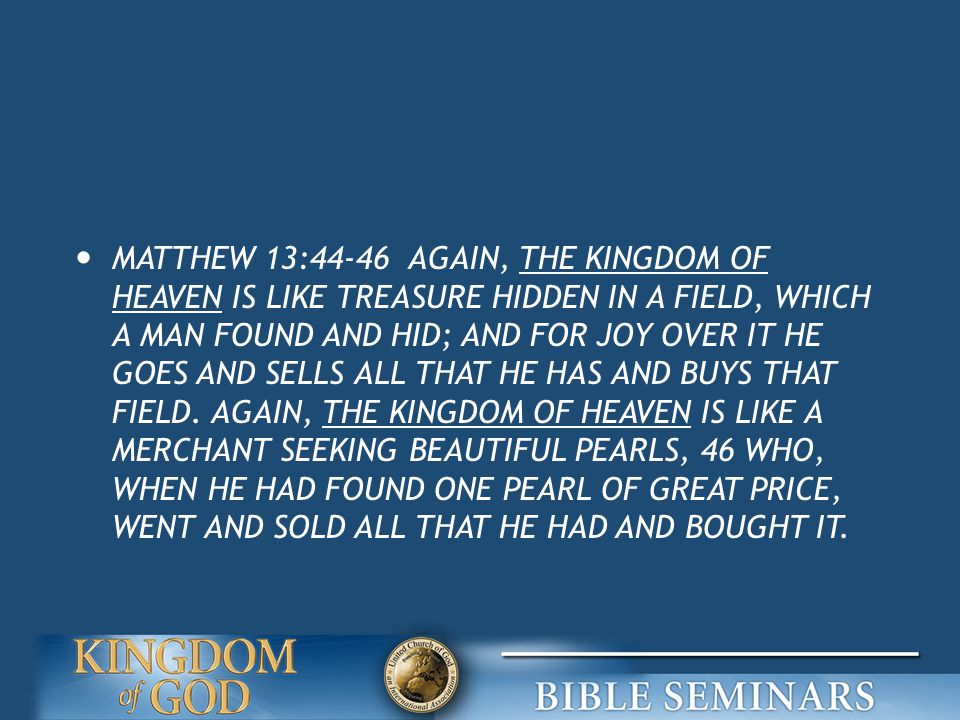 MATTHEW 13:44-46 AGAIN, THE KINGDOM OF HEAVEN IS LIKE TREASURE HIDDEN IN A FIELD, WHICH A MAN FOUND AND HID; AND FOR JOY OVER IT HE GOES AND SELLS ALL THAT HE HAS AND BUYS THAT FIELD.