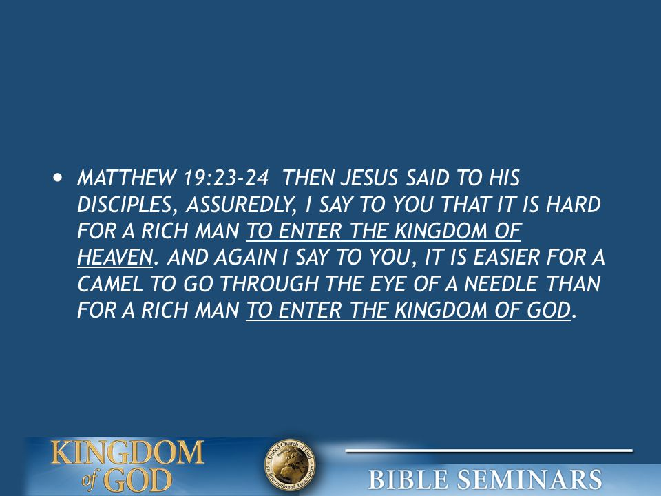 MATTHEW 19:23-24 THEN JESUS SAID TO HIS DISCIPLES, ASSUREDLY, I SAY TO YOU THAT IT IS HARD FOR A RICH MAN TO ENTER THE KINGDOM OF HEAVEN.