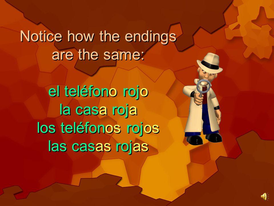Notice how the endings are the same: el teléfono rojo la casa roja los teléfonos rojos las casas rojas