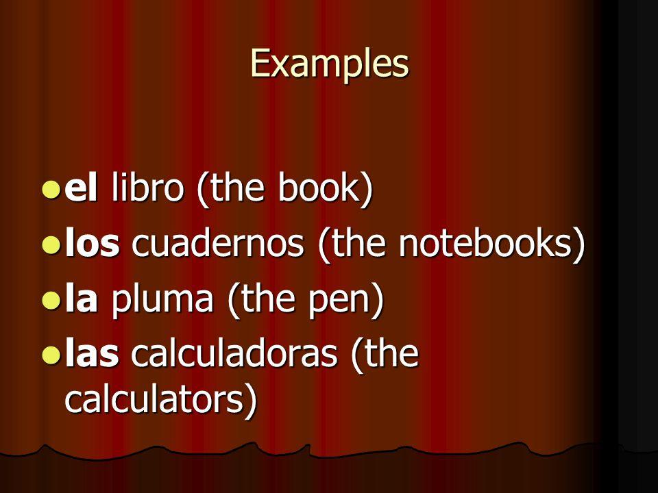 Examples el libro (the book) los cuadernos (the notebooks) la pluma (the pen) las calculadoras (the calculators)