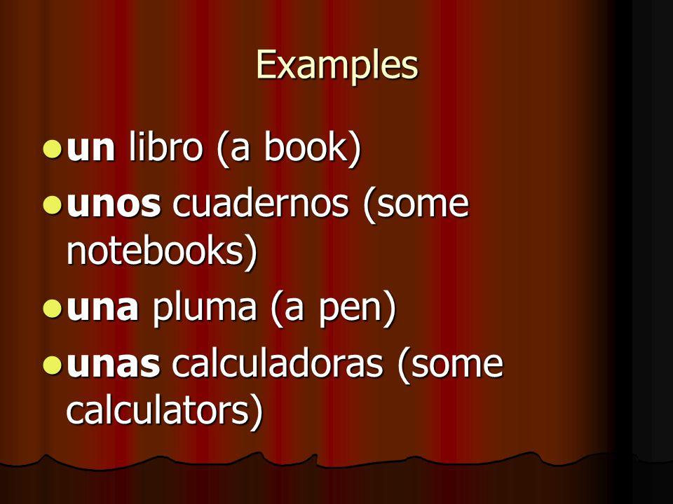 Examples un libro (a book) unos cuadernos (some notebooks) una pluma (a pen) unas calculadoras (some calculators)