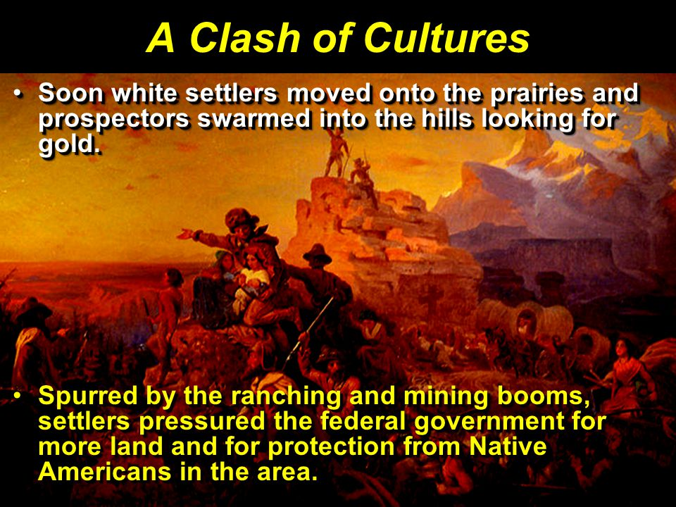 A Clash of Cultures Soon white settlers moved onto the prairies and prospectors swarmed into the hills looking for gold.