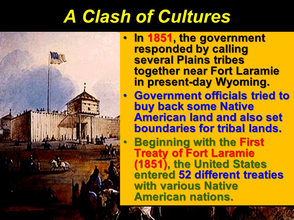 A Clash of Cultures In 1851, the government responded by calling several Plains tribes together near Fort Laramie in present-day Wyoming.