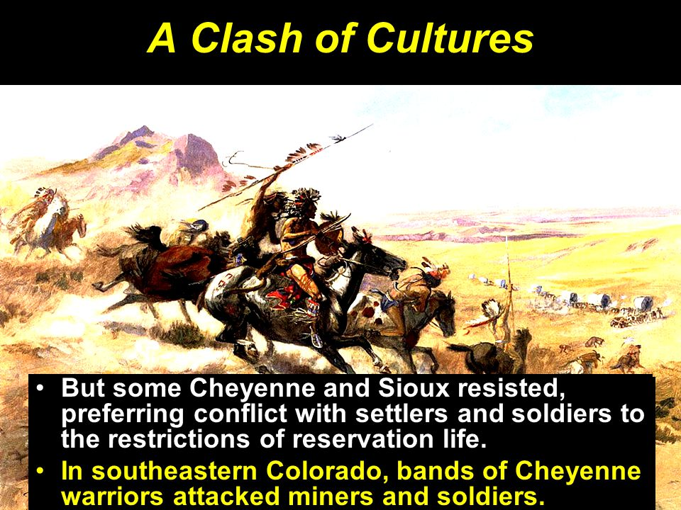 A Clash of Cultures But some Cheyenne and Sioux resisted, preferring conflict with settlers and soldiers to the restrictions of reservation life.