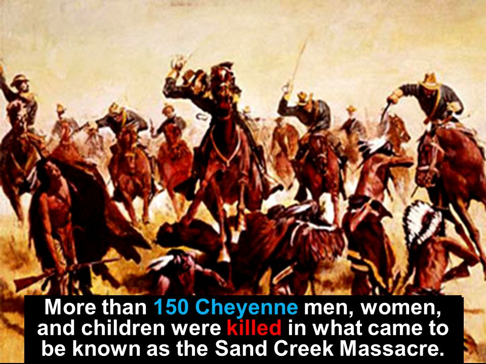 More than 150 Cheyenne men, women, and children were killed in what came to be known as the Sand Creek Massacre.