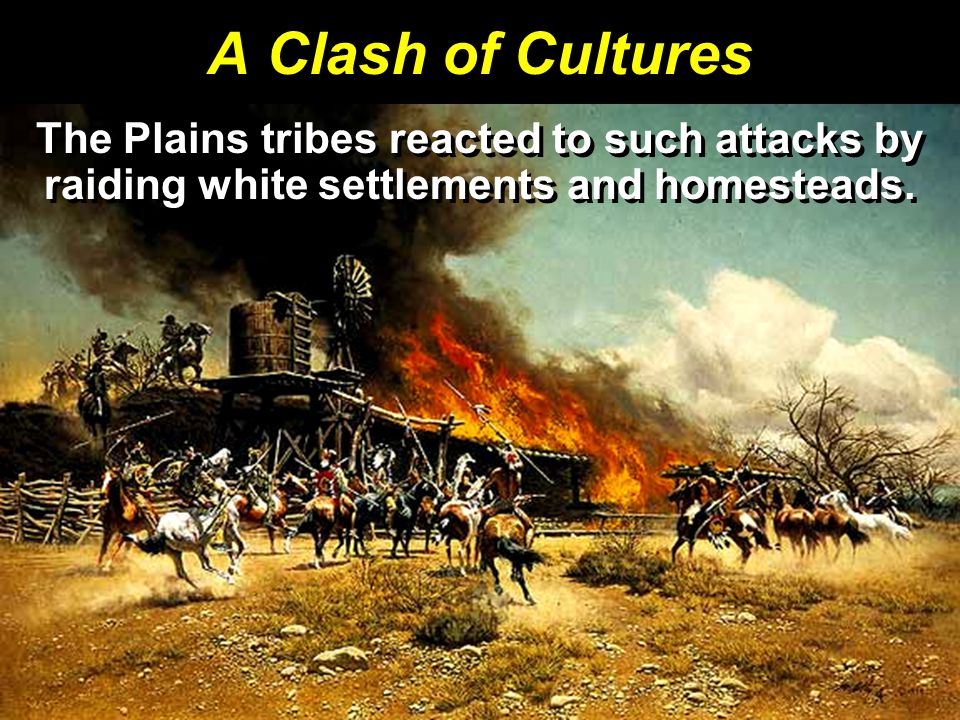 A Clash of Cultures The Plains tribes reacted to such attacks by raiding white settlements and homesteads.