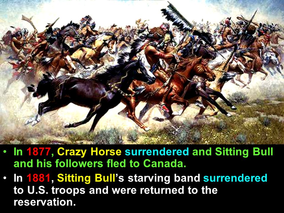 In 1877, Crazy Horse surrendered and Sitting Bull and his followers fled to Canada.